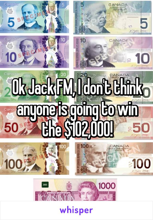Ok Jack FM, I don't think anyone is going to win the $102,000!