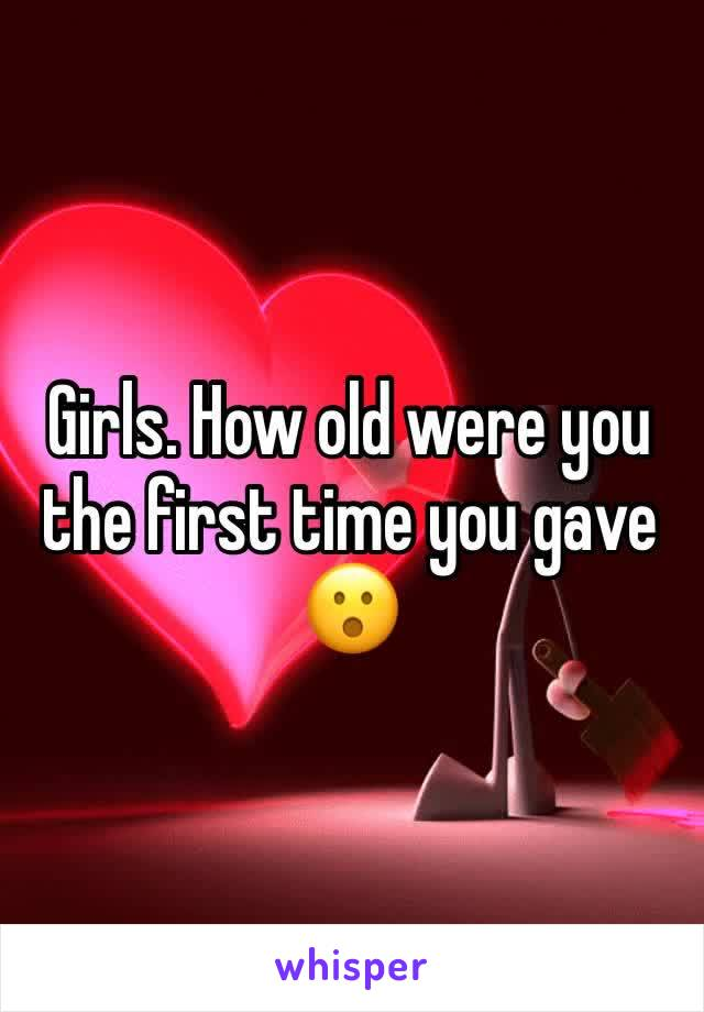 Girls. How old were you the first time you gave  😮