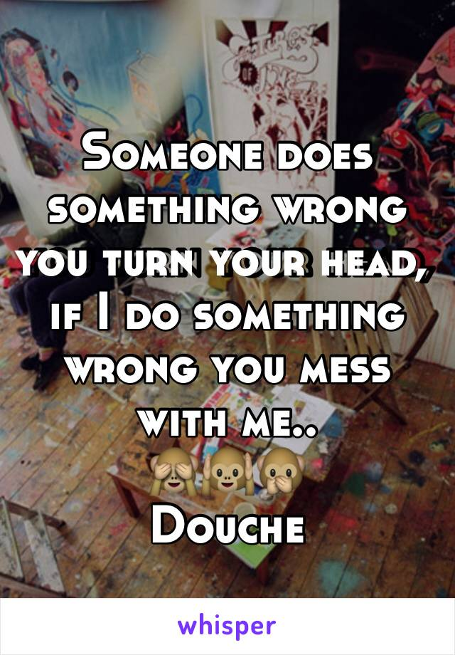 Someone does something wrong you turn your head, if I do something wrong you mess with me.. 🙈🙉🙊 Douche