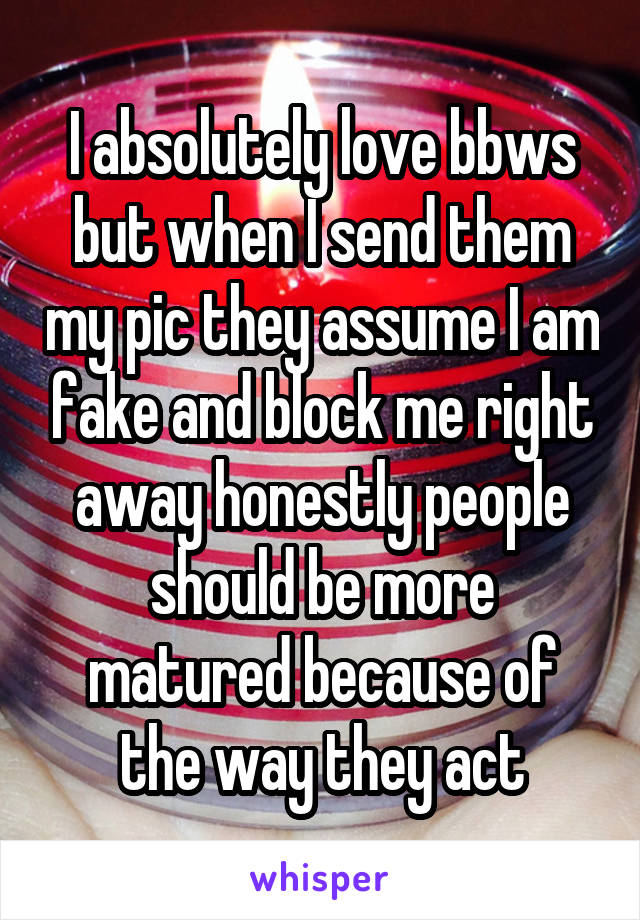 I absolutely love bbws but when I send them my pic they assume I am fake and block me right away honestly people should be more matured because of the way they act