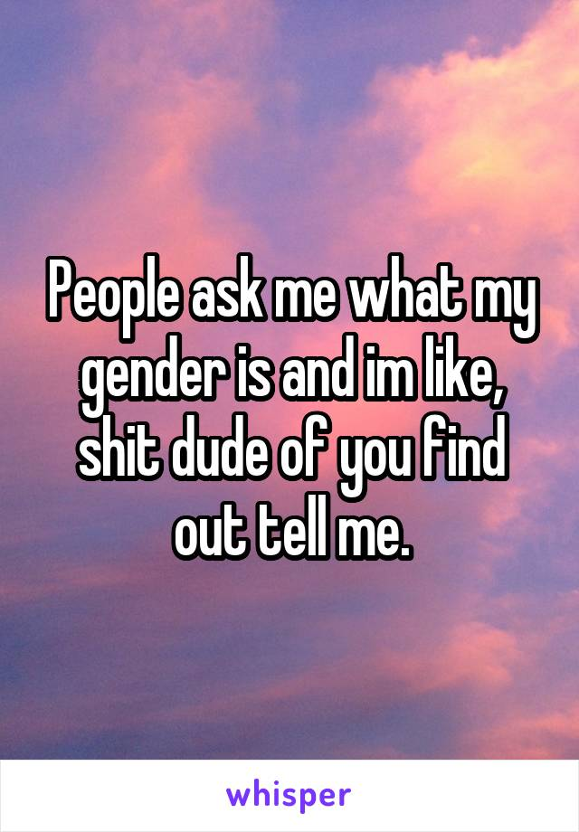 People ask me what my gender is and im like, shit dude of you find out tell me.