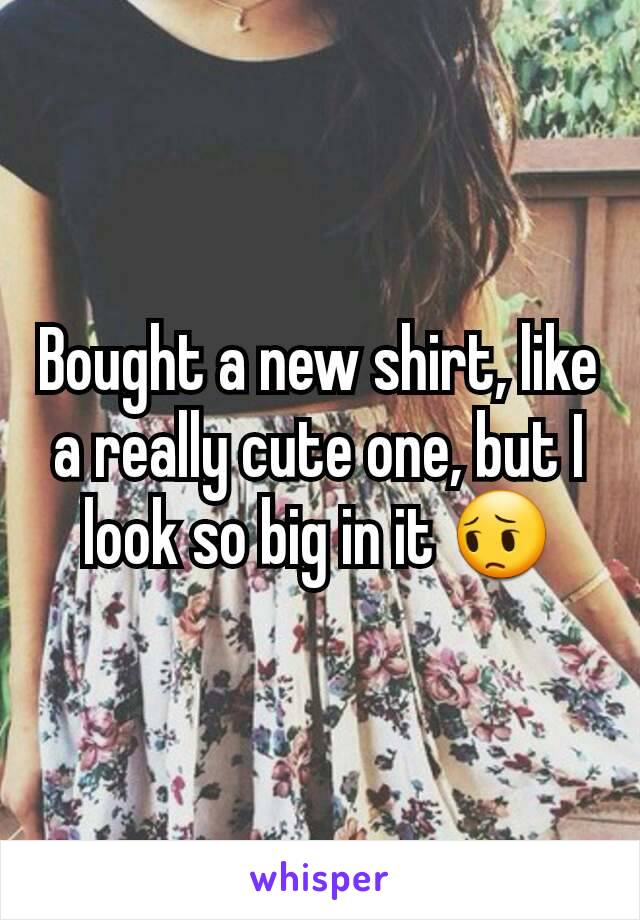 Bought a new shirt, like a really cute one, but I look so big in it 😔