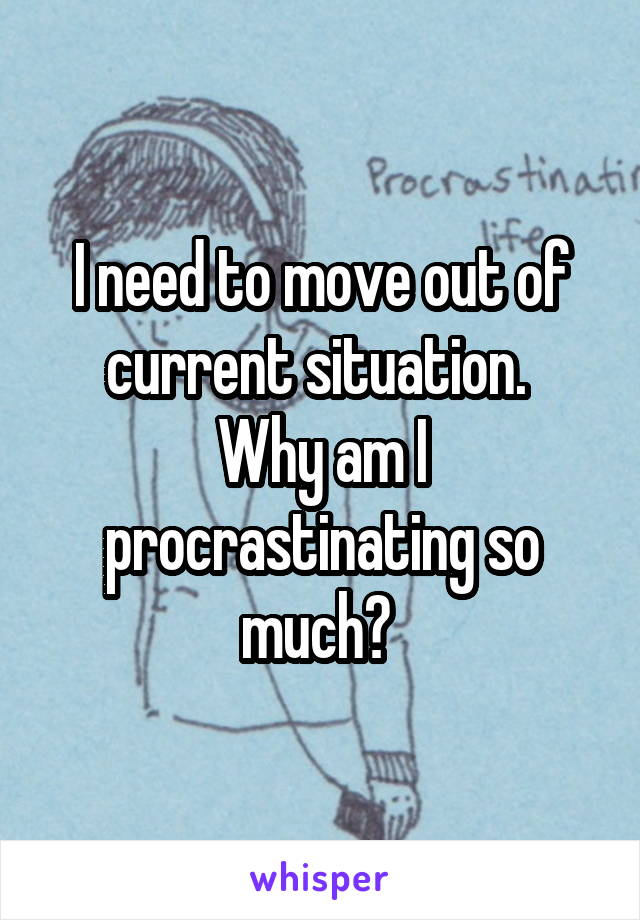 I need to move out of current situation.  Why am I procrastinating so much?