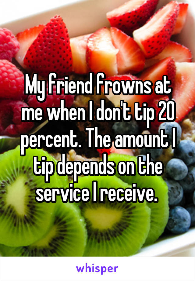 My friend frowns at me when I don't tip 20 percent. The amount I tip depends on the service I receive.
