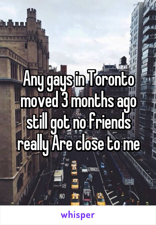 Any gays in Toronto moved 3 months ago still got no friends really Are close to me