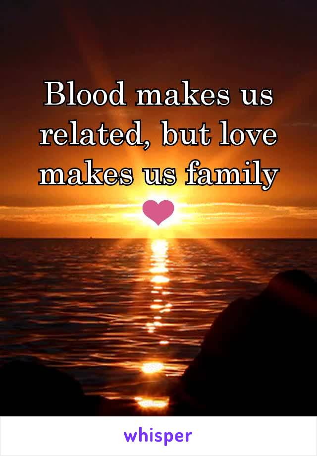 Blood makes us related, but love makes us family ❤️