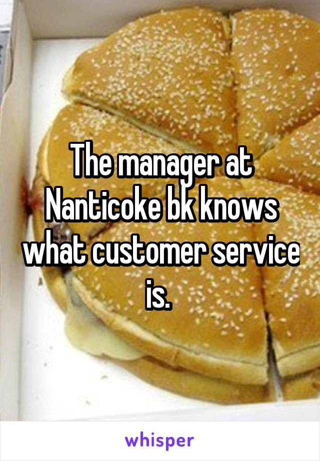 The manager at Nanticoke bk knows what customer service is.