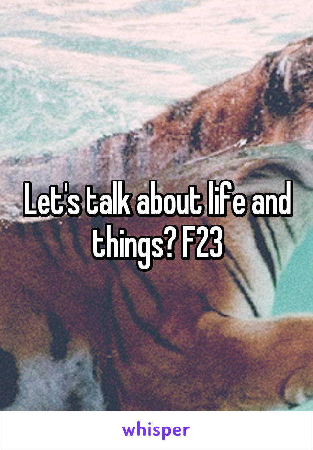 Let's talk about life and things? F23