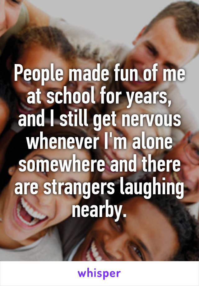 People made fun of me at school for years, and I still get nervous whenever I'm alone somewhere and there are strangers laughing nearby.