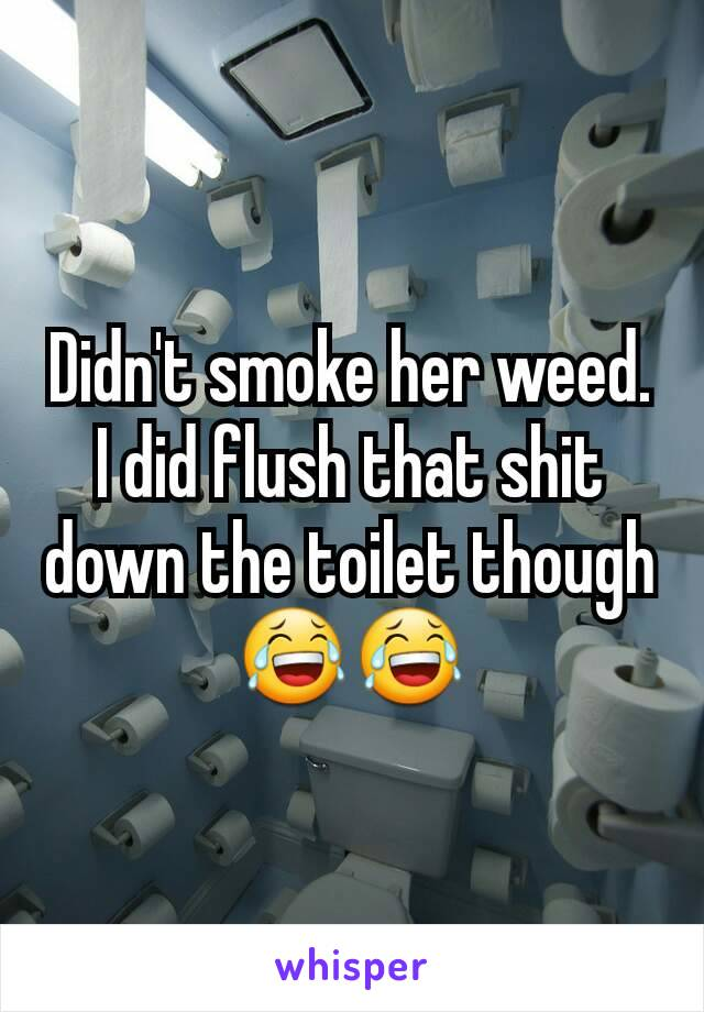 Didn't smoke her weed. I did flush that shit down the toilet though 😂😂