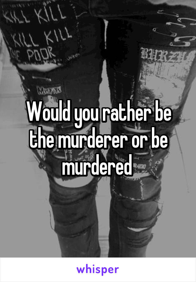 Would you rather be the murderer or be murdered