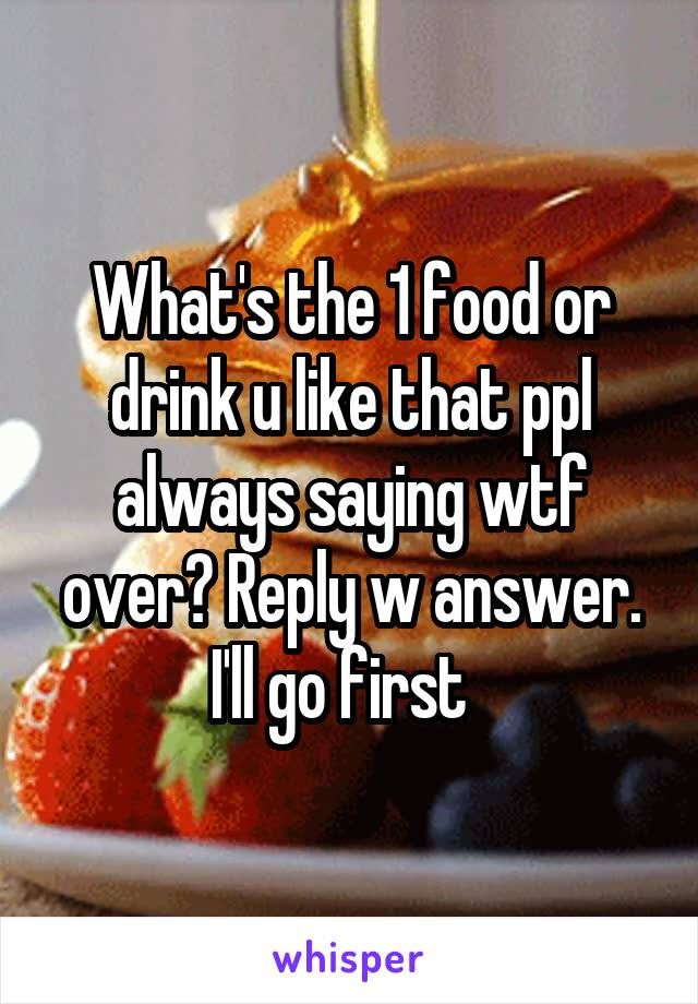 What's the 1 food or drink u like that ppl always saying wtf over? Reply w answer. I'll go first