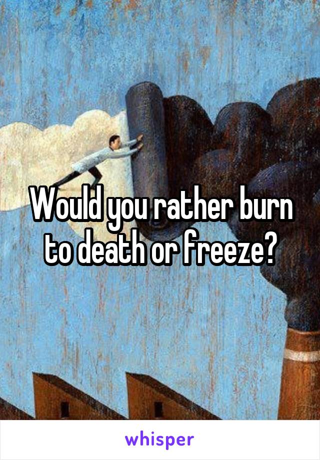 Would you rather burn to death or freeze?