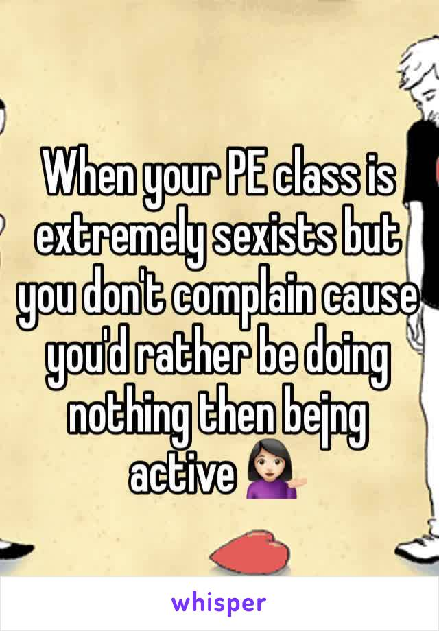When your PE class is extremely sexists but you don't complain cause you'd rather be doing nothing then bejng active 💁🏻