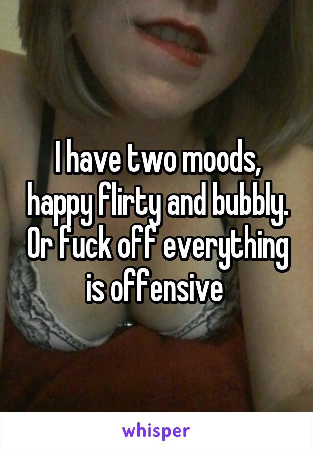 I have two moods, happy flirty and bubbly. Or fuck off everything is offensive