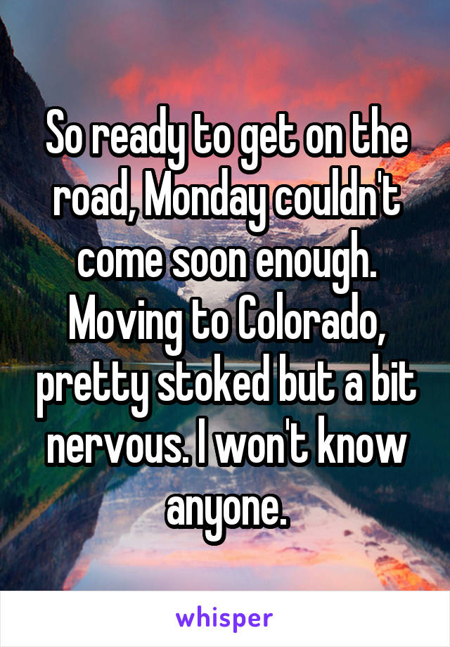 So ready to get on the road, Monday couldn't come soon enough. Moving to Colorado, pretty stoked but a bit nervous. I won't know anyone.