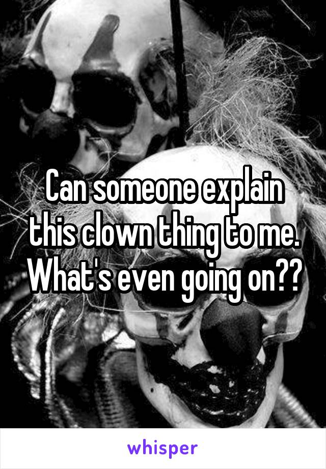 Can someone explain this clown thing to me. What's even going on??