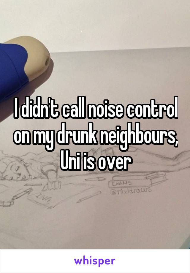 I didn't call noise control on my drunk neighbours, Uni is over