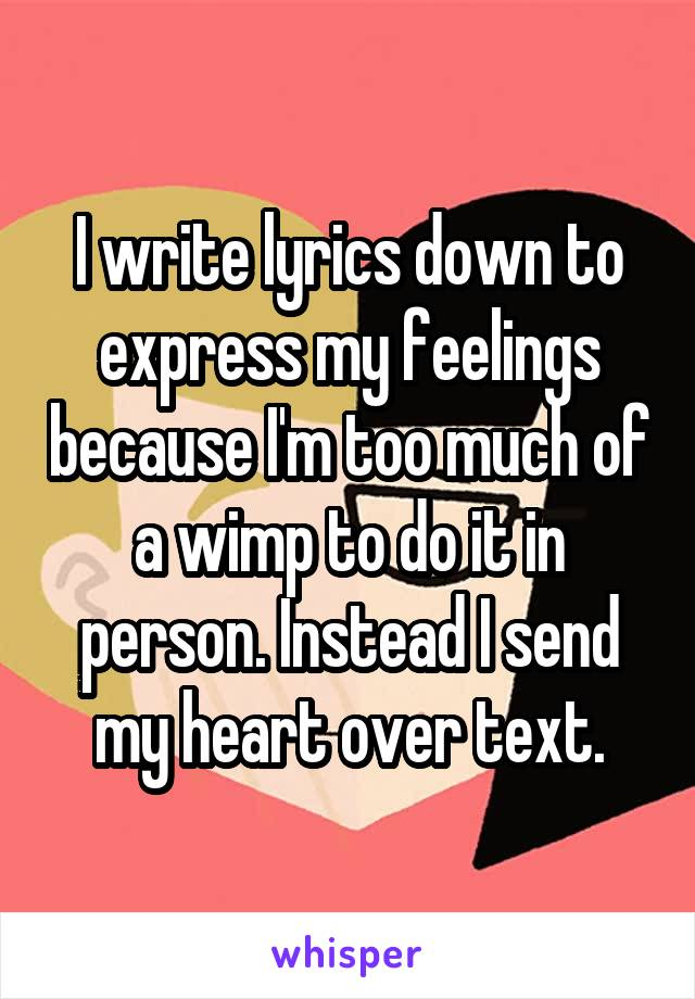 I write lyrics down to express my feelings because I'm too much of a wimp to do it in person. Instead I send my heart over text.