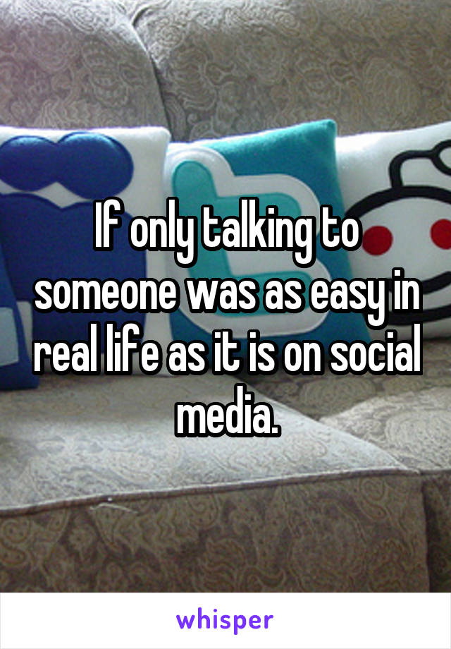 If only talking to someone was as easy in real life as it is on social media.