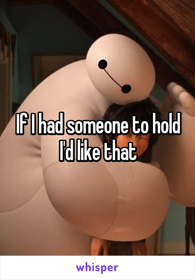 If I had someone to hold I'd like that