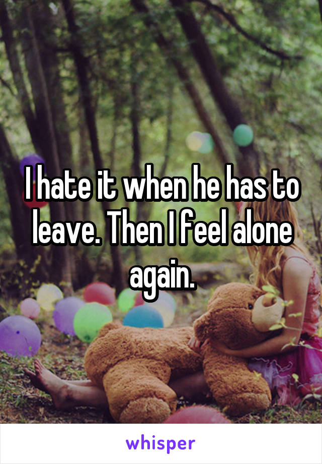 I hate it when he has to leave. Then I feel alone again.