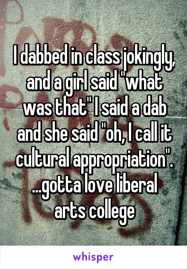"I dabbed in class jokingly, and a girl said ""what was that"" I said a dab and she said ""oh, I call it cultural appropriation"". ...gotta love liberal arts college"
