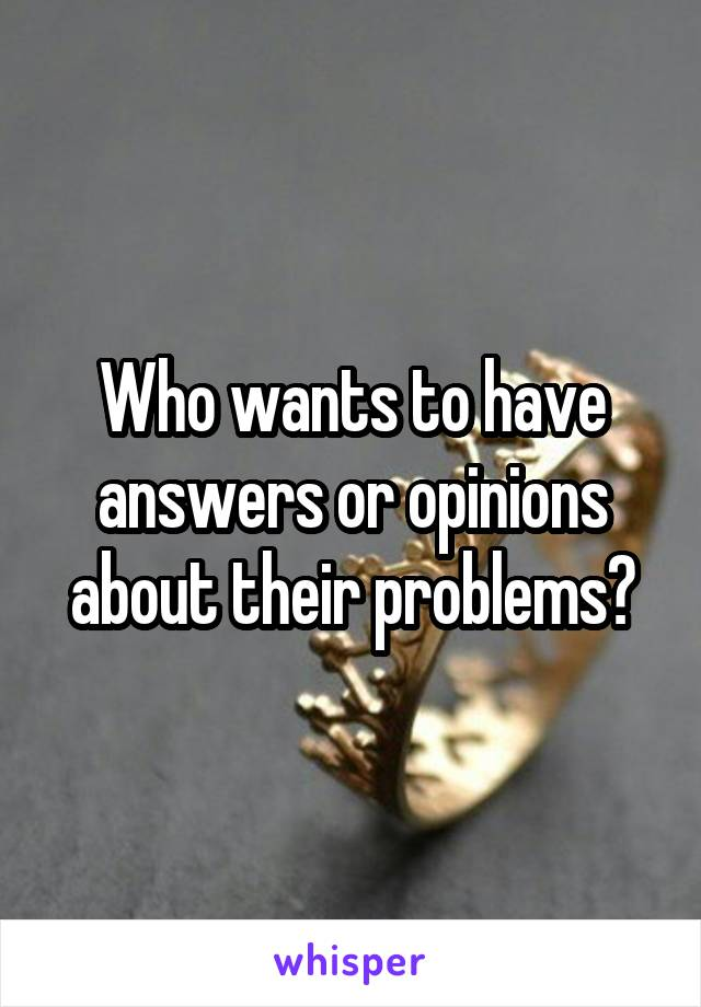 Who wants to have answers or opinions about their problems?