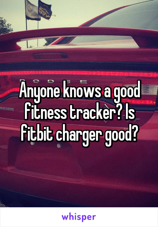 Anyone knows a good fitness tracker? Is fitbit charger good?