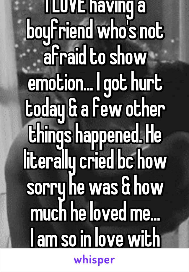 I LOVE having a boyfriend who's not afraid to show emotion... I got hurt today & a few other things happened. He literally cried bc how sorry he was & how much he loved me... I am so in love with him.