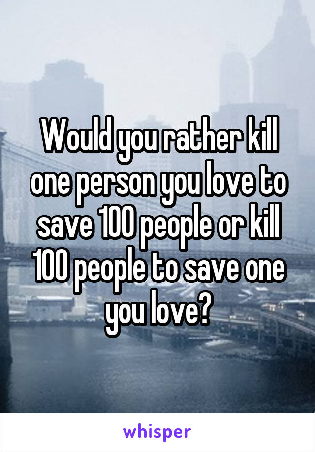 Would you rather kill one person you love to save 100 people or kill 100 people to save one you love?