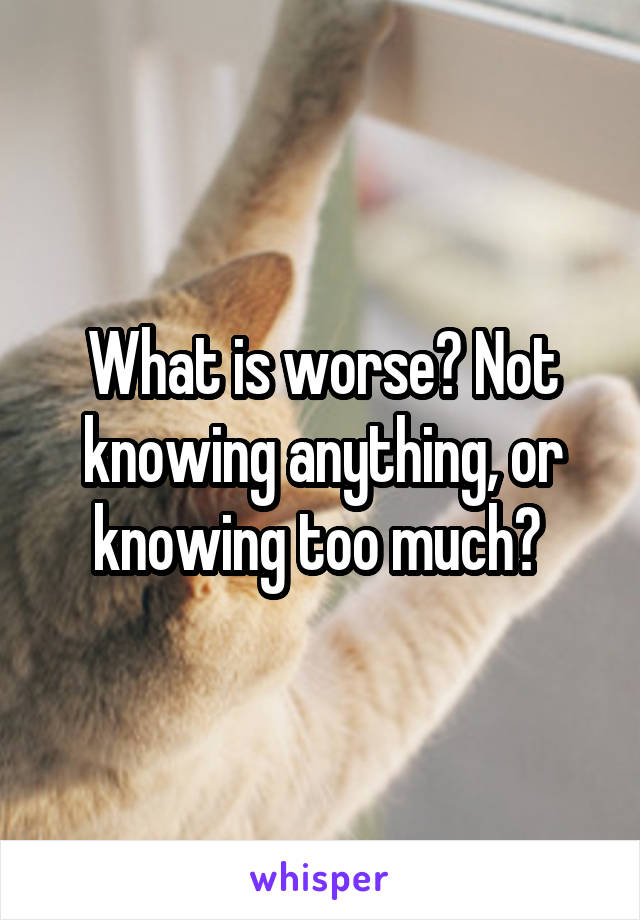 What is worse? Not knowing anything, or knowing too much?