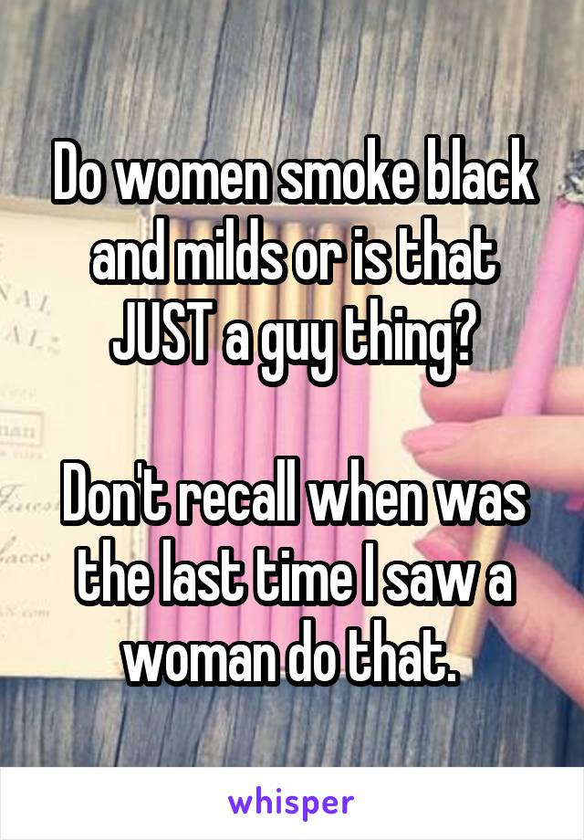 Do women smoke black and milds or is that JUST a guy thing?  Don't recall when was the last time I saw a woman do that.