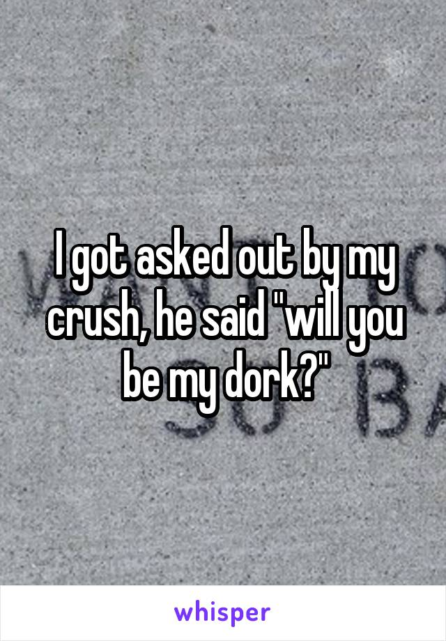 """I got asked out by my crush, he said """"will you be my dork?"""""""