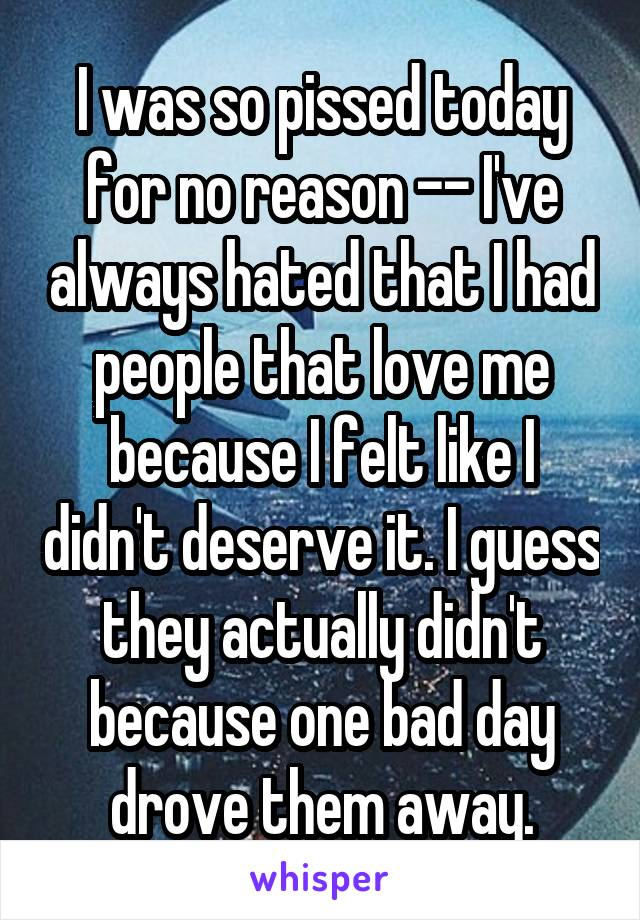I was so pissed today for no reason -- I've always hated that I had people that love me because I felt like I didn't deserve it. I guess they actually didn't because one bad day drove them away.
