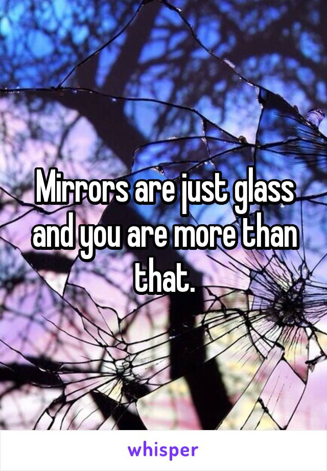 Mirrors are just glass and you are more than that.