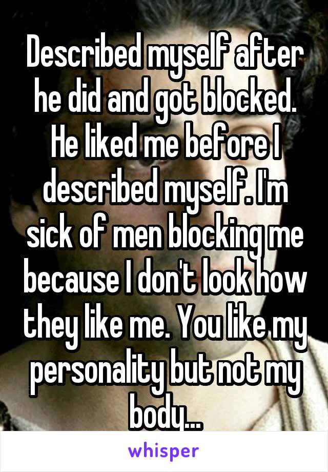 Described myself after he did and got blocked. He liked me before I described myself. I'm sick of men blocking me because I don't look how they like me. You like my personality but not my body...