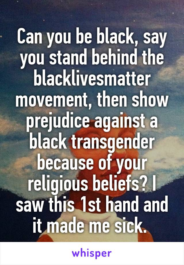 Can you be black, say you stand behind the blacklivesmatter movement, then show prejudice against a black transgender because of your religious beliefs? I saw this 1st hand and it made me sick.
