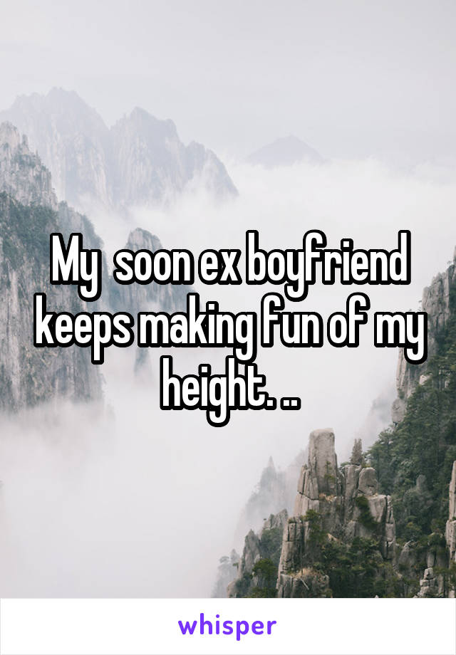 My  soon ex boyfriend keeps making fun of my height. ..