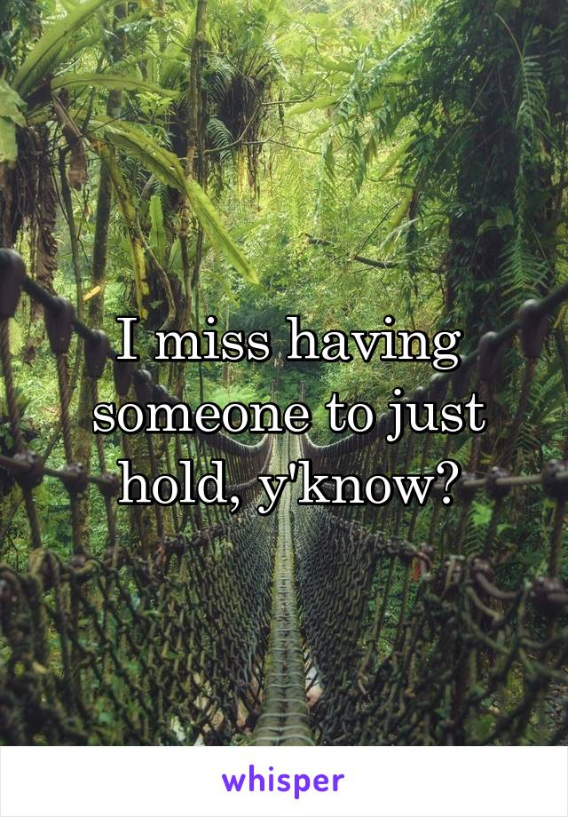 I miss having someone to just hold, y'know?