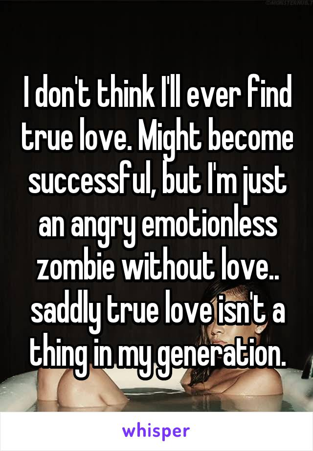 I don't think I'll ever find true love. Might become successful, but I'm just an angry emotionless zombie without love.. saddly true love isn't a thing in my generation.