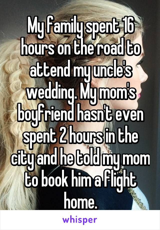 My family spent 16 hours on the road to attend my uncle's wedding. My mom's boyfriend hasn't even spent 2 hours in the city and he told my mom to book him a flight home.