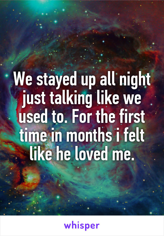 We stayed up all night just talking like we used to. For the first time in months i felt like he loved me.