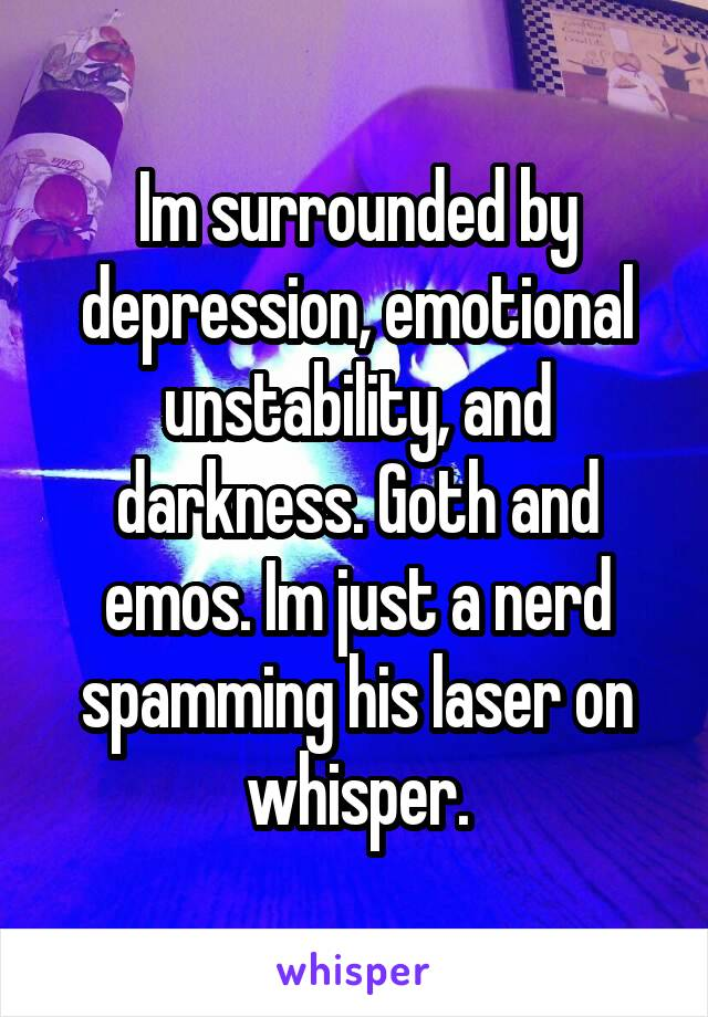 Im surrounded by depression, emotional unstability, and darkness. Goth and emos. Im just a nerd spamming his laser on whisper.