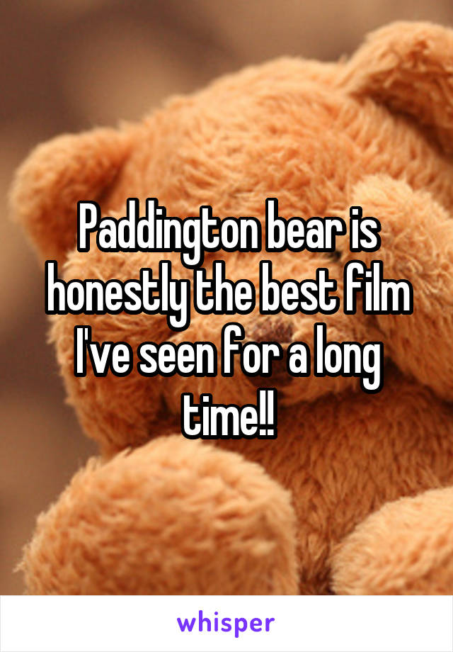 Paddington bear is honestly the best film I've seen for a long time!!