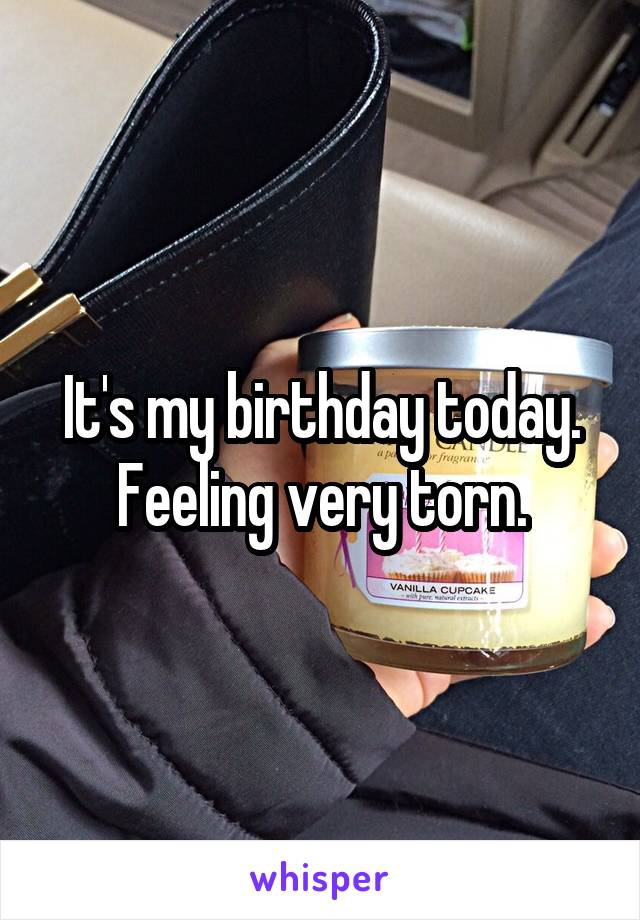 It's my birthday today. Feeling very torn.