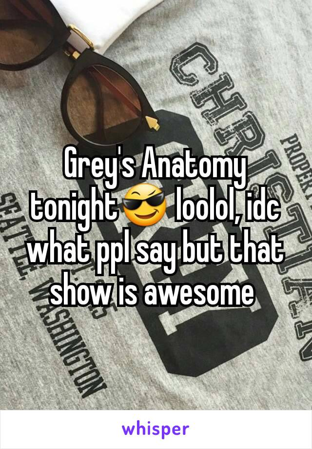 Grey's Anatomy tonight😎 loolol, idc what ppl say but that show is awesome