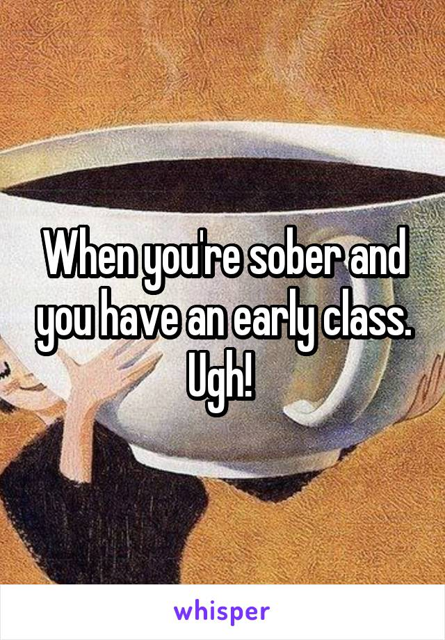 When you're sober and you have an early class. Ugh!