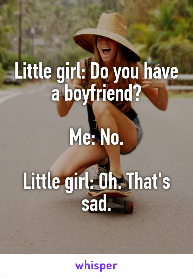 Little girl: Do you have a boyfriend?  Me: No.  Little girl: Oh. That's sad.