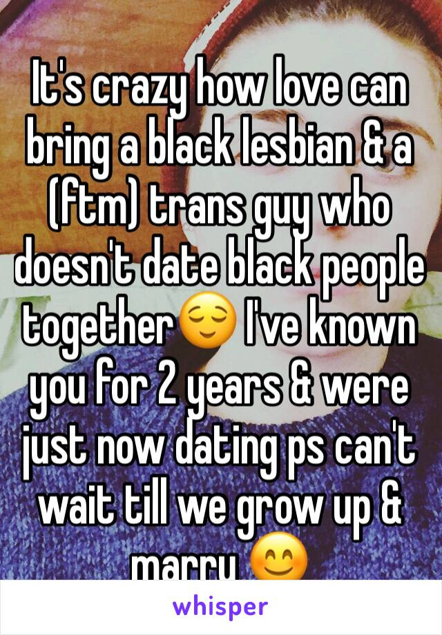 It's crazy how love can bring a black lesbian & a (ftm) trans guy who doesn't date black people together😌 I've known you for 2 years & were just now dating ps can't wait till we grow up & marry 😊
